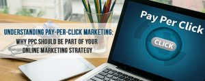 Understanding Pay-Per-Click Marketing: Why PPC Should be Part of your Online Marketing Strategy